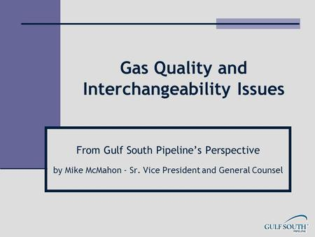 Gas Quality and Interchangeability Issues From Gulf South Pipeline's Perspective by Mike McMahon - Sr. Vice President and General Counsel.
