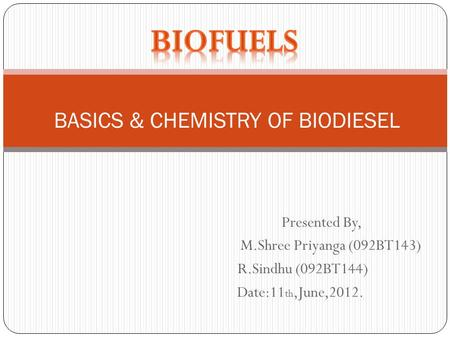 Presented By, M.Shree Priyanga (092BT143) R.Sindhu (092BT144) Date:11 th,June,2012. BASICS & CHEMISTRY OF BIODIESEL.