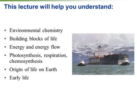 This lecture will help you understand: Environmental chemistry Building blocks of life Energy and energy flow Photosynthesis, respiration, chemosynthesis.