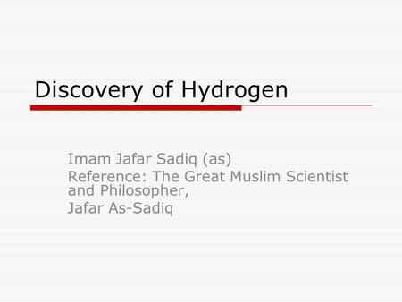 Discovery of Hydrogen Imam Jafar Sadiq (as) Reference: The Great Muslim Scientist and Philosopher, Jafar As-Sadiq.