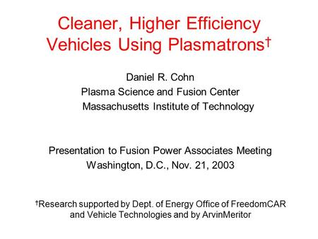 Cleaner, Higher Efficiency Vehicles Using Plasmatrons † Daniel R. Cohn Plasma Science and Fusion Center Massachusetts Institute of Technology Presentation.