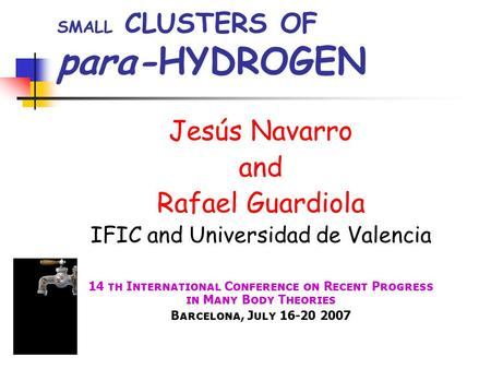 SMALL CLUSTERS OF para-HYDROGEN Jesús Navarro and Rafael Guardiola IFIC and Universidad de Valencia 14 th International Conference on Recent Progress in.