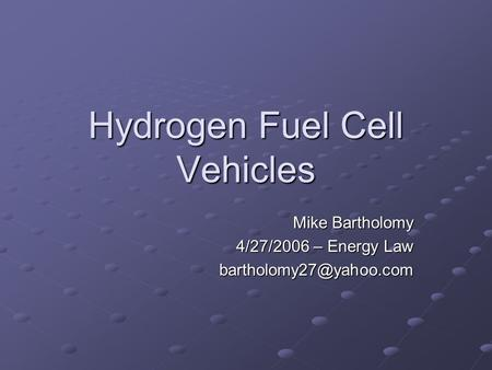 Hydrogen Fuel Cell Vehicles Mike Bartholomy 4/27/2006 – Energy Law