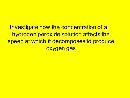 Investigate how the concentration of a hydrogen peroxide solution affects the speed at which it decomposes to produce oxygen gas.