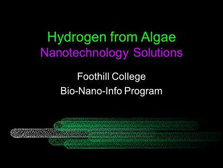 Hydrogen from Algae Nanotechnology Solutions Foothill College Bio-Nano-Info Program.