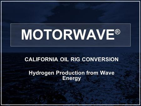 MOTORWAVE ® CALIFORNIA OIL RIG CONVERSION Hydrogen Production from Wave Energy.