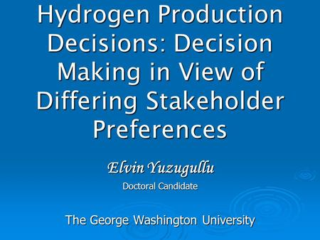 Hydrogen Production Decisions: Decision Making in View of Differing Stakeholder Preferences Elvin Yuzugullu Doctoral Candidate The George Washington University.