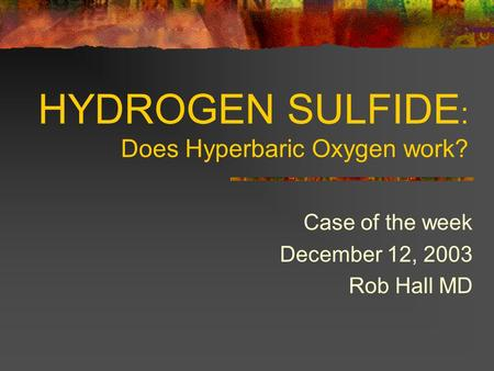 HYDROGEN SULFIDE : Does Hyperbaric Oxygen work? Case of the week December 12, 2003 Rob Hall MD.