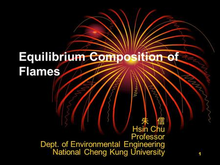 1 Equilibrium Composition of Flames 朱 信 Hsin Chu Professor Dept. of Environmental Engineering National Cheng Kung University.
