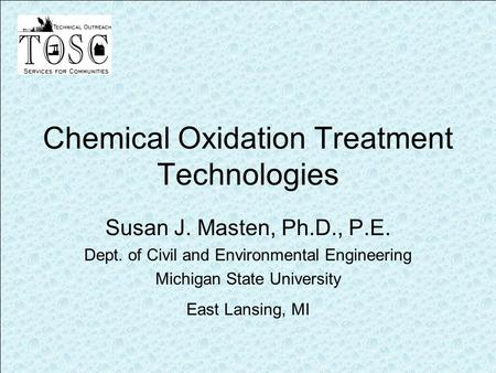 Chemical Oxidation Treatment Technologies Susan J. Masten, Ph.D., P.E. Dept. of Civil and Environmental Engineering Michigan State University East Lansing,