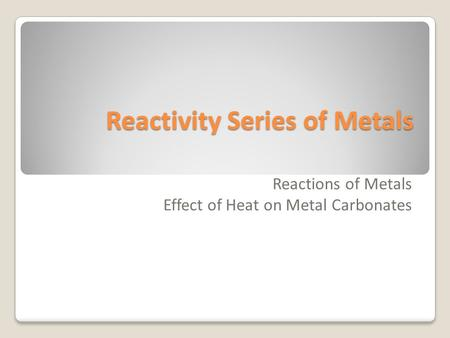 Reactivity Series of Metals Reactions of Metals Effect of Heat on Metal Carbonates.
