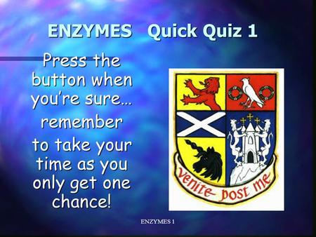 ENZYMES 1 ENZYMES Quick Quiz 1 Press the button when you're sure… remember to take your time as you only get one chance!