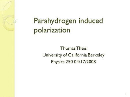 1 Parahydrogen induced polarization Parahydrogen induced polarization Thomas Theis University of California Berkeley Physics 250 04/17/2008.