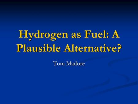 Hydrogen as Fuel: A Plausible Alternative? Tom Madore.