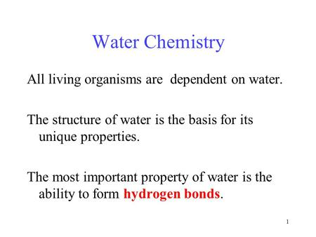 1 Water Chemistry All living organisms are dependent on water. The structure of water is the basis for its unique properties. The most important property.