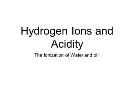 Hydrogen Ions and Acidity The Ionization of Water and pH.