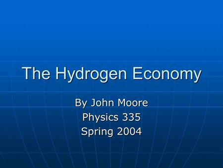The Hydrogen Economy By John Moore Physics 335 Spring 2004.