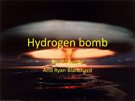 Hydrogen bomb By: DJ Ayotte And Ryan Blanchard Making of the Bomb  It is named for its two chief contributors, Hungarian-born physicist Edward Teller.