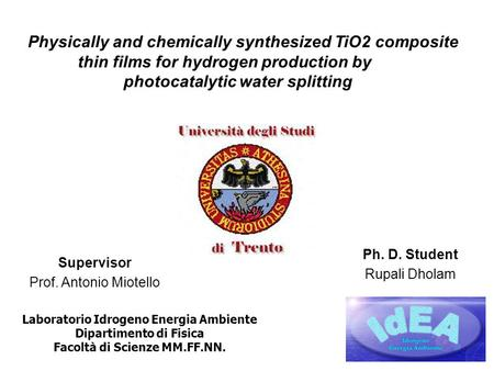 Physically and chemically synthesized TiO2 composite thin films for hydrogen production by photocatalytic water splitting Supervisor Prof. Antonio Miotello.