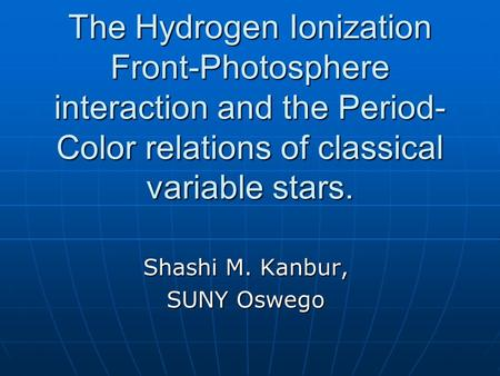 The Hydrogen Ionization Front-Photosphere interaction and the Period- Color relations of classical variable stars. Shashi M. Kanbur, SUNY Oswego.