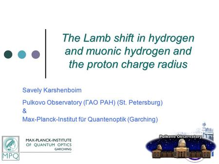 The Lamb shift in hydrogen and muonic hydrogen and the proton charge radius Savely Karshenboim Pulkovo Observatory (ГАО РАН) (St. Petersburg) & Max-Planck-Institut.