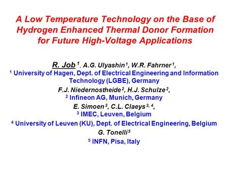 A Low Temperature Technology on the Base of Hydrogen Enhanced Thermal Donor Formation for Future High-Voltage Applications R. Job 1, A.G. Ulyashin 1, W.R.
