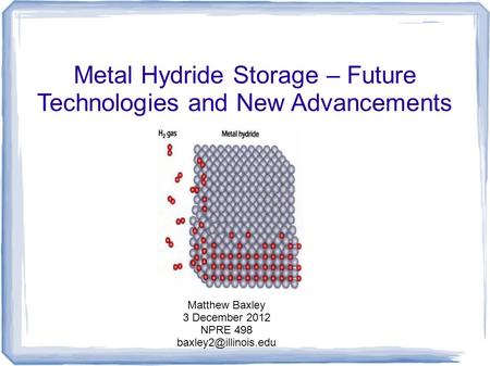 Metal Hydride Storage – Future Technologies and New Advancements Matthew Baxley 3 December 2012 NPRE 498