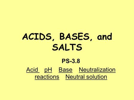 ACIDS, BASES, and SALTS PS-3.8 Acid pH Base Neutralization reactions Neutral solution.