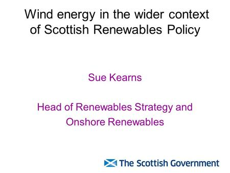 Wind energy in the wider context of Scottish Renewables Policy Sue Kearns Head of Renewables Strategy and Onshore Renewables.