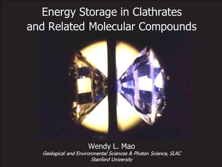 Energy Storage in Clathrates and Related Molecular Compounds Wendy L. Mao Geological and Environmental Sciences & Photon Science, SLAC Stanford University.