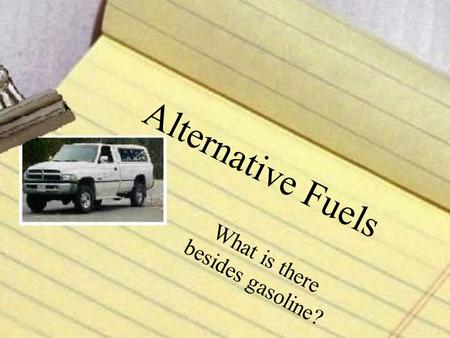 Alternative Fuels What is there besides gasoline?.