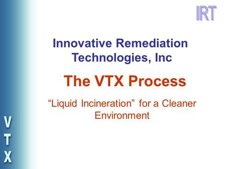 """Liquid Incineration"" for a Cleaner Environment The VTX Process Innovative Remediation Technologies, Inc."