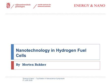 Nanotechnology in Hydrogen Fuel Cells By Morten Bakker Energy & Nano - Top Master in Nanoscience Symposium 17 June 2009.