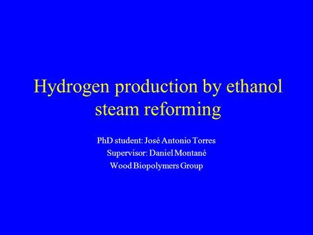 Hydrogen production by ethanol steam reforming PhD student: José Antonio Torres Supervisor: Daniel Montané Wood Biopolymers Group.