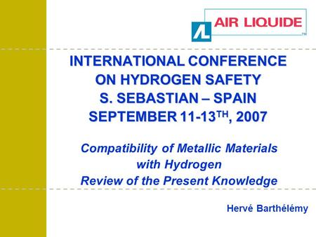 INTERNATIONAL CONFERENCE ON HYDROGEN SAFETY S. SEBASTIAN – SPAIN SEPTEMBER 11-13 TH, 2007 Hervé Barthélémy Compatibility of Metallic Materials with Hydrogen.
