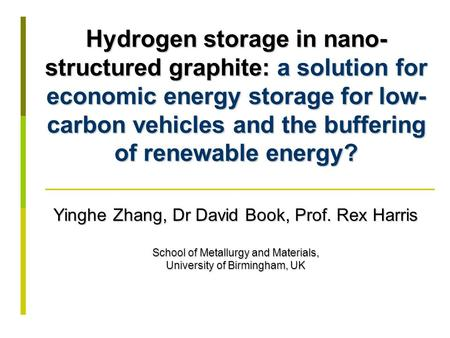 Hydrogen storage in nano- structured graphite: a solution for economic energy storage for low- carbon vehicles and the buffering of renewable energy? Yinghe.