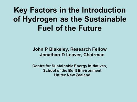 Key Factors in the Introduction of Hydrogen as the Sustainable Fuel of the Future John P Blakeley, Research Fellow Jonathan D Leaver, Chairman Centre for.