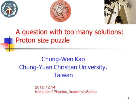 A question with too many solutions: Proton size puzzle Chung-Wen Kao Chung-Yuan Christian University, Taiwan 2012. 12.14 Institute of Physics, Academic.
