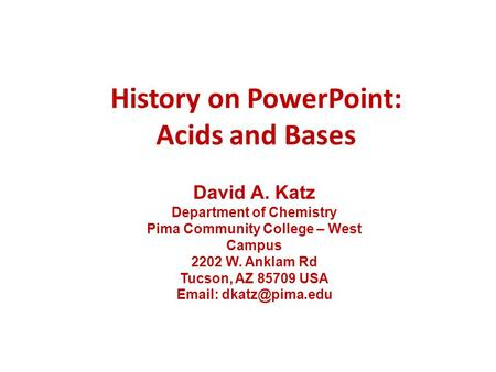 History on PowerPoint: Acids and Bases David A. Katz Department of Chemistry Pima Community College – West Campus 2202 W. Anklam Rd Tucson, AZ 85709 USA.