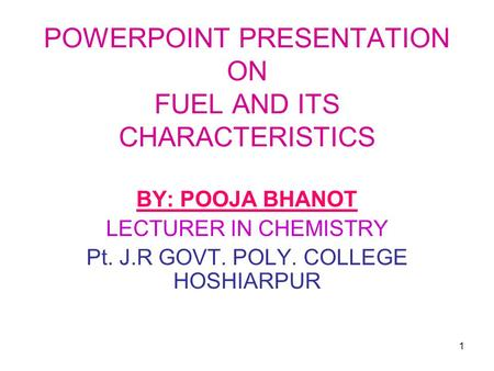 1 POWERPOINT PRESENTATION ON FUEL AND ITS CHARACTERISTICS BY: POOJA BHANOT LECTURER IN CHEMISTRY Pt. J.R GOVT. POLY. COLLEGE HOSHIARPUR.