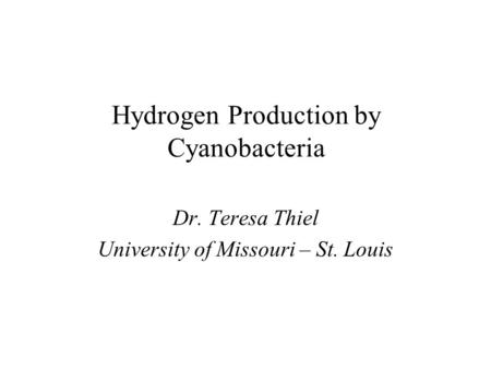 Hydrogen Production by Cyanobacteria Dr. Teresa Thiel University of Missouri – St. Louis.