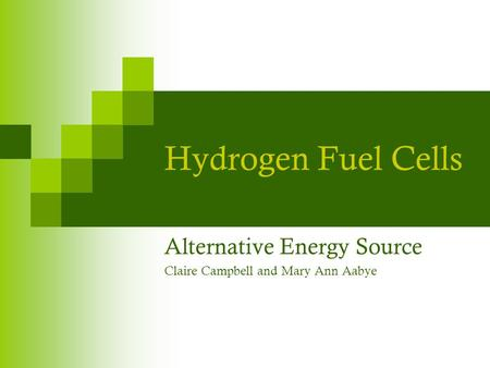 Hydrogen Fuel Cells Alternative Energy Source Claire Campbell and Mary Ann Aabye.