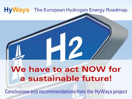 Page 1 www.HyWays.de HyWays We have to act NOW for a sustainable future! Conclusions and recommendations from the HyWays project The European Hydrogen.