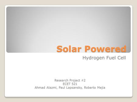 Solar Powered Hydrogen Fuel Cell Research Project #2 ECET 521 Ahmad Alazmi, Paul Lapsansky, Roberto Mejia.