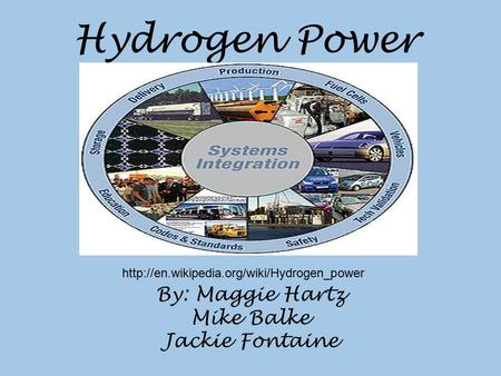 Hydrogen Power By: Maggie Hartz Mike Balke Jackie Fontaine
