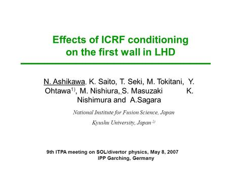 Effects of ICRF conditioning on the first wall in LHD N. Ashikawa, K. Saito, T. Seki, M. Tokitani, Y. Ohtawa 1), M. Nishiura, S. Masuzaki K. Nishimura.