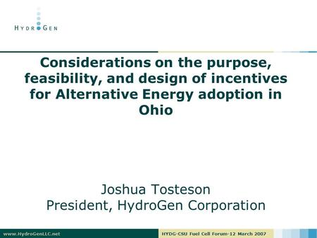 Www.HydroGenLLC.netHYDG-CSU Fuel Cell Forum-12 March 2007 Considerations on the purpose, feasibility, and design of incentives for Alternative Energy adoption.