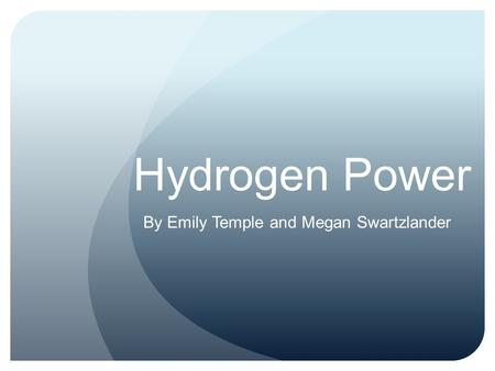 Hydrogen Power By Emily Temple and Megan Swartzlander.