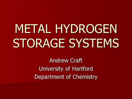 METAL HYDROGEN STORAGE SYSTEMS Andrew Craft University of Hartford Department of Chemistry.