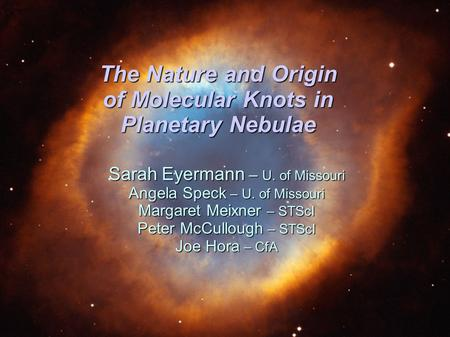 The Nature and Origin of Molecular Knots in Planetary Nebulae Sarah Eyermann – U. of Missouri Angela Speck – U. of Missouri Margaret Meixner – STScI Peter.